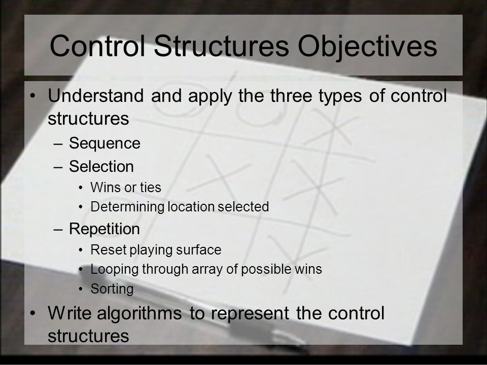 Control Structures Objectives Understand and apply the three types of control structures –Sequence –Selection Wins or ties Determining location selected –Repetition Reset playing surface Looping through array of possible wins Sorting Write algorithms to represent the control structures