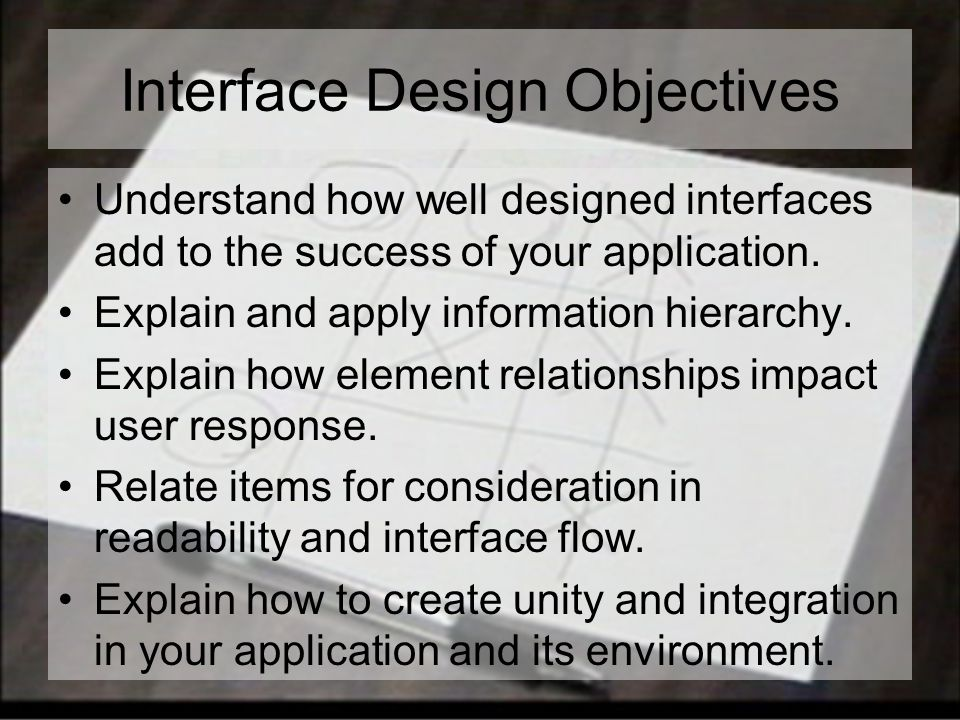 Interface Design Objectives Understand how well designed interfaces add to the success of your application.