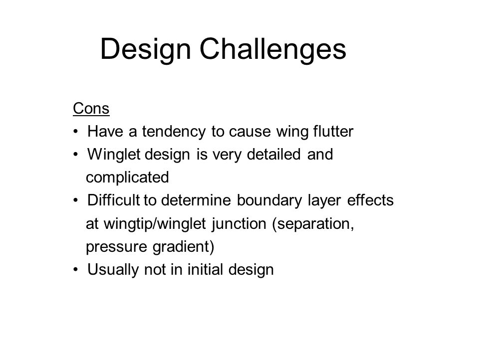 Cons Have a tendency to cause wing flutter Winglet design is very detailed and complicated Difficult to determine boundary layer effects at wingtip/wi
