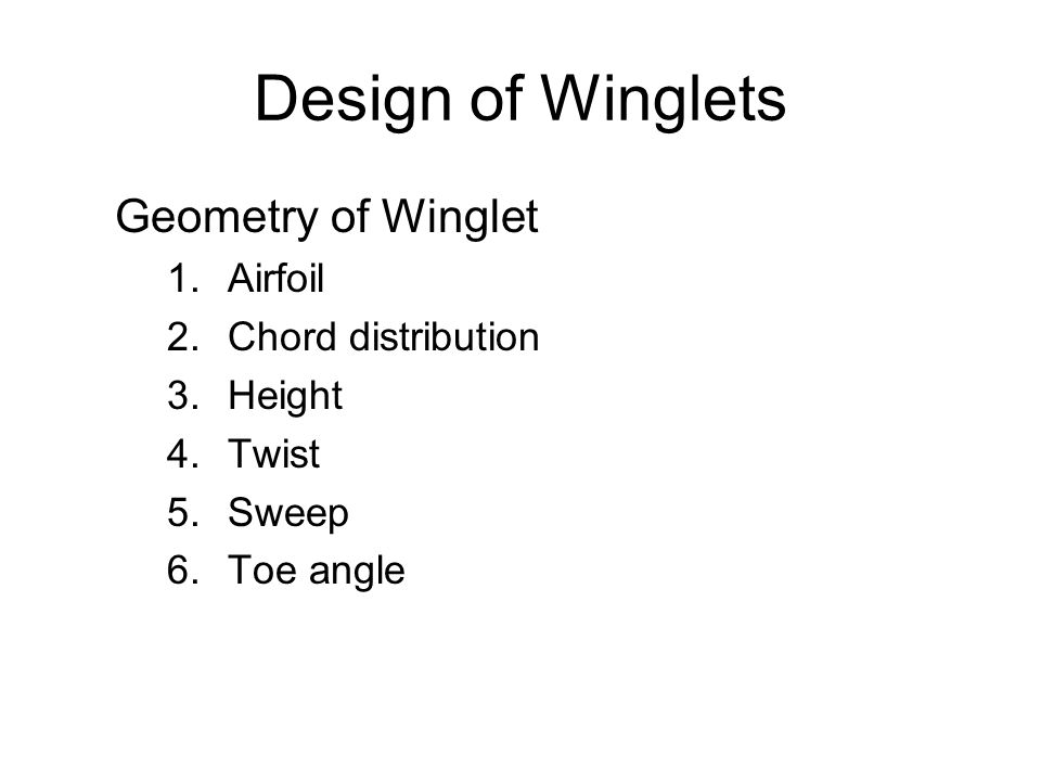Design of Winglets Geometry of Winglet 1.Airfoil 2.Chord distribution 3.Height 4.Twist 5.Sweep 6.Toe angle