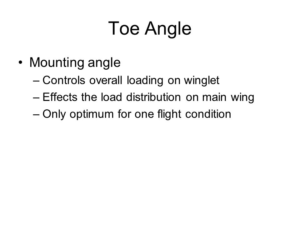 Toe Angle Mounting angle –Controls overall loading on winglet –Effects the load distribution on main wing –Only optimum for one flight condition