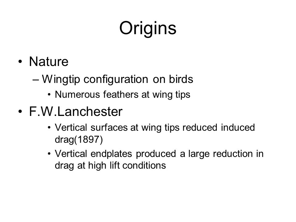 Origins Nature –Wingtip configuration on birds Numerous feathers at wing tips F.W.Lanchester Vertical surfaces at wing tips reduced induced drag(1897)