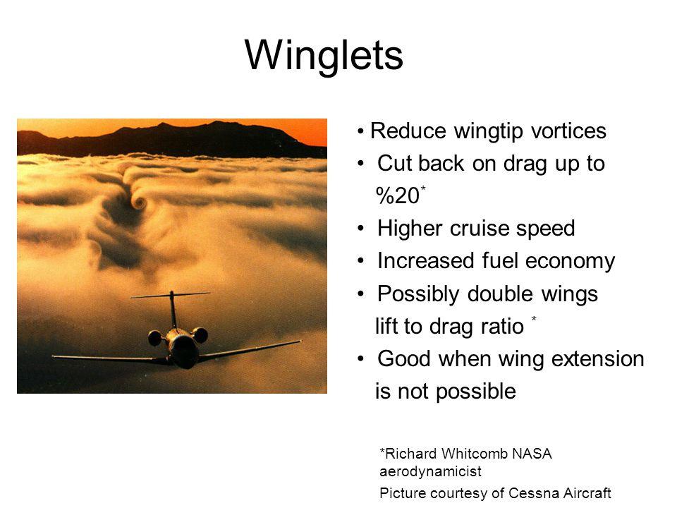 Winglets Reduce wingtip vortices Cut back on drag up to %20 * Higher cruise speed Increased fuel economy Possibly double wings lift to drag ratio * Go