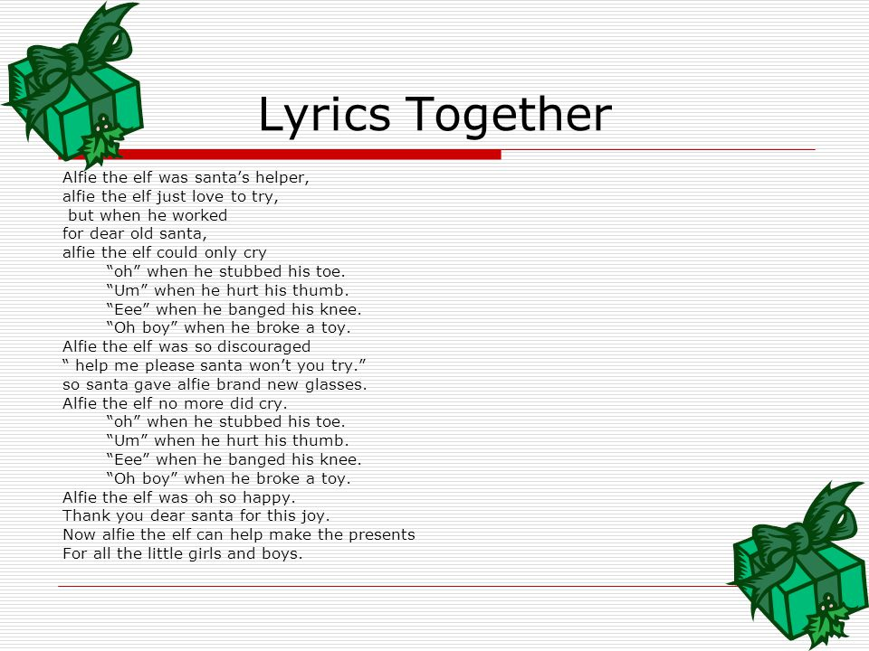 Lyrics Continued… Alfie the elf was oh so happy. Thank you dear santa for this joy. Now alfie the elf can help make the presents For all the little gi