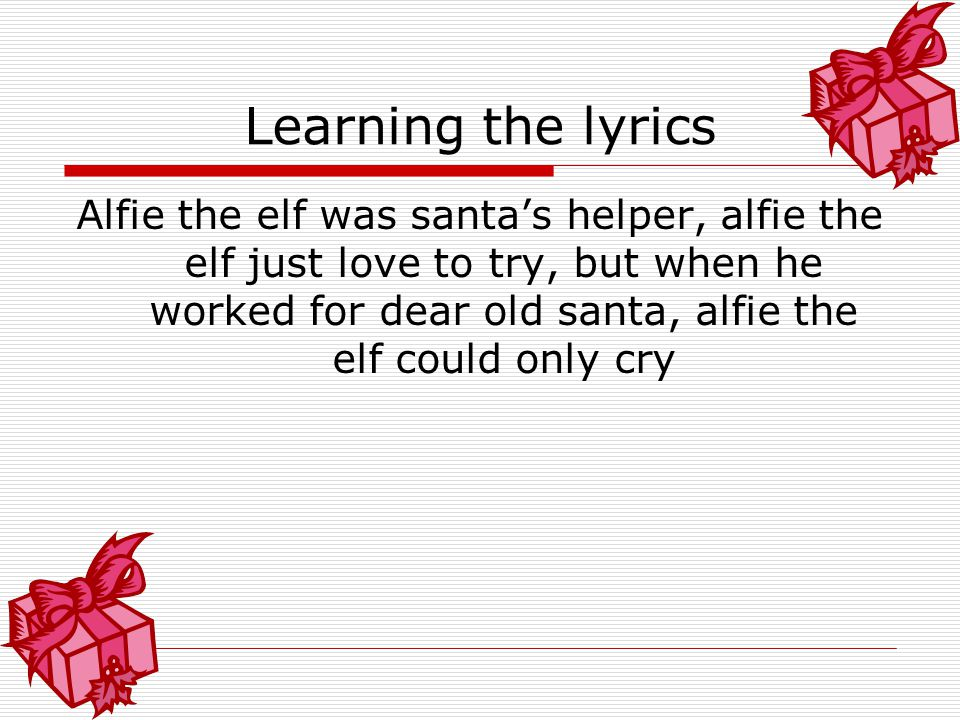 'Alfie the Elf' Alfie the elf was santa's helper, alfie the elf just love to try, but when he worked for dear old santa, alfie the elf could only cry