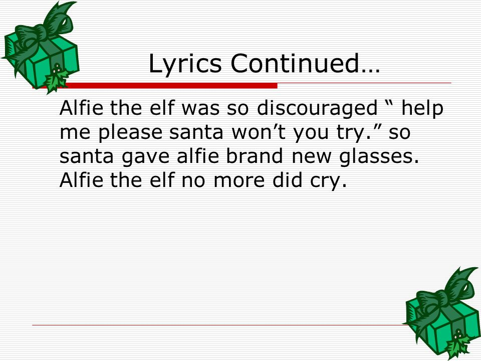 "Alfie the elf was santa's helper, alfie the elf just love to try, but when he worked for dear old santa, alfie the elf could only cry ""oh"" when he stu"