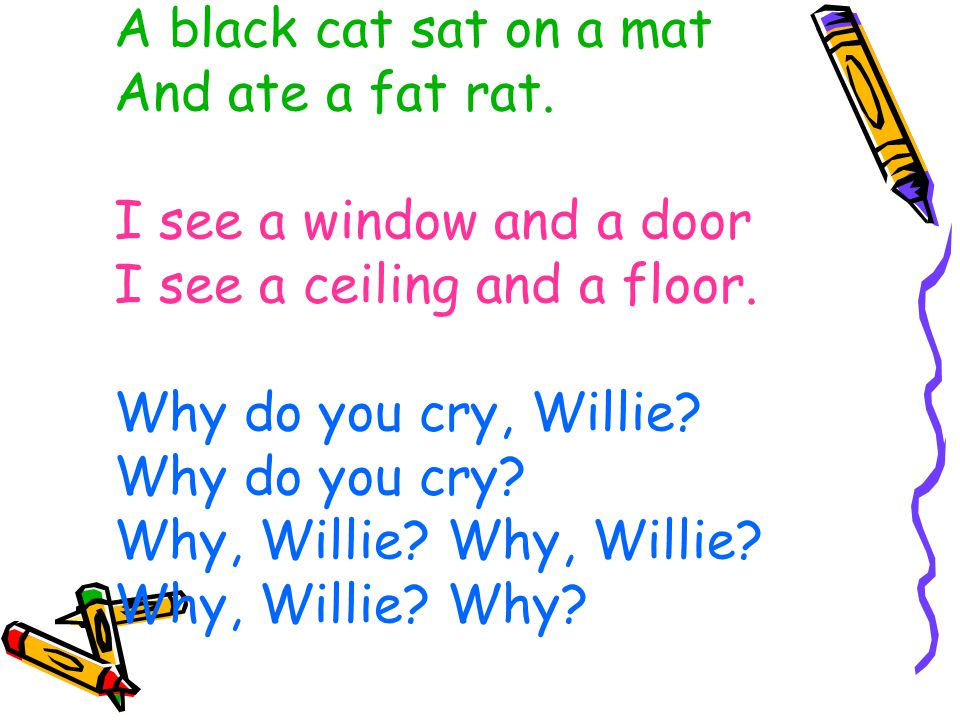 A black cat sat on a mat And ate a fat rat. I see a window and a door I see a ceiling and a floor. Why do you cry, Willie? Why do you cry? Why, Willie
