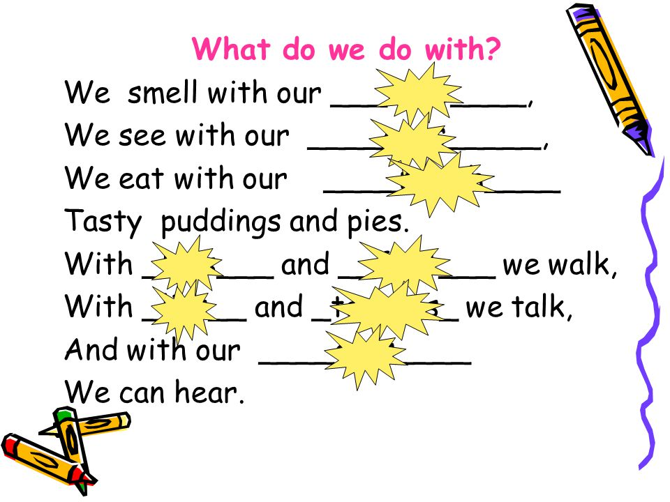 What do we do with? We smell with our ___nose____, We see with our ____eyes_____, We eat with our ____mouth____ Tasty puddings and pies. With _legs___