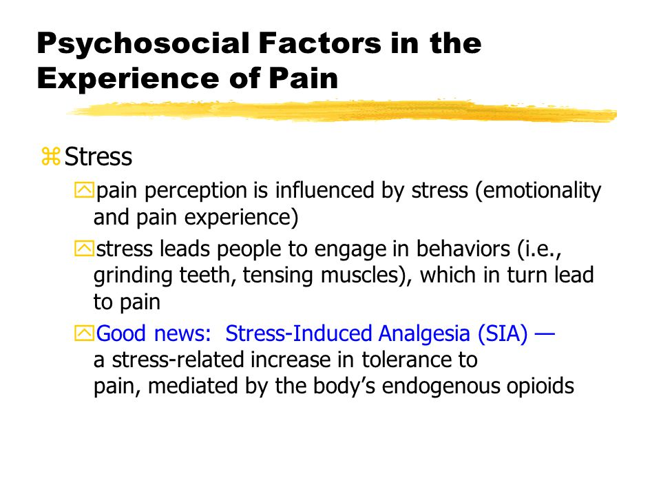 Psychosocial Factors in the Experience of Pain zStress ypain perception is influenced by stress (emotionality and pain experience) ystress leads people to engage in behaviors (i.e., grinding teeth, tensing muscles), which in turn lead to pain yGood news: Stress-Induced Analgesia (SIA) — a stress-related increase in tolerance to pain, mediated by the body's endogenous opioids