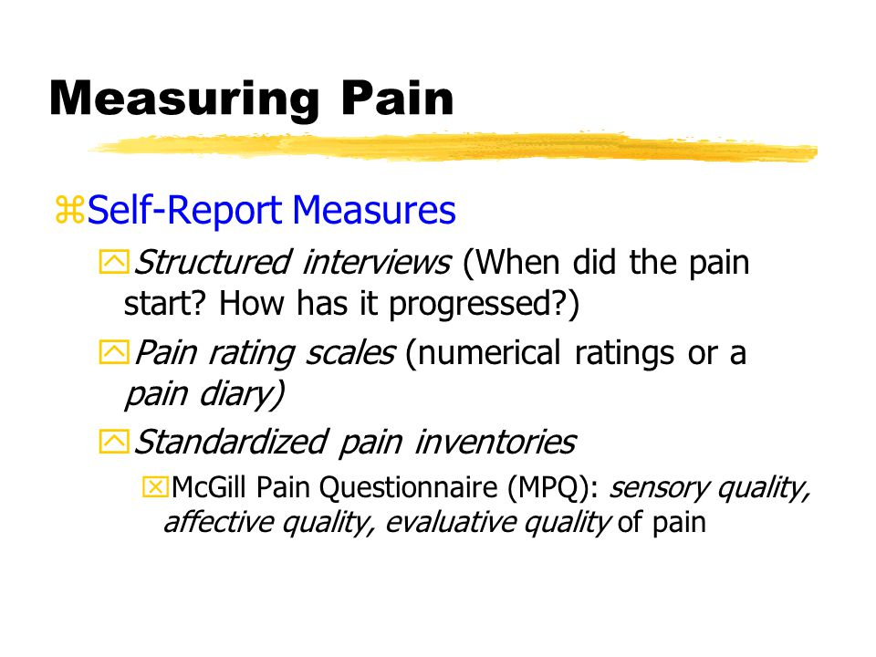 Measuring Pain zSelf-Report Measures yStructured interviews (When did the pain start.
