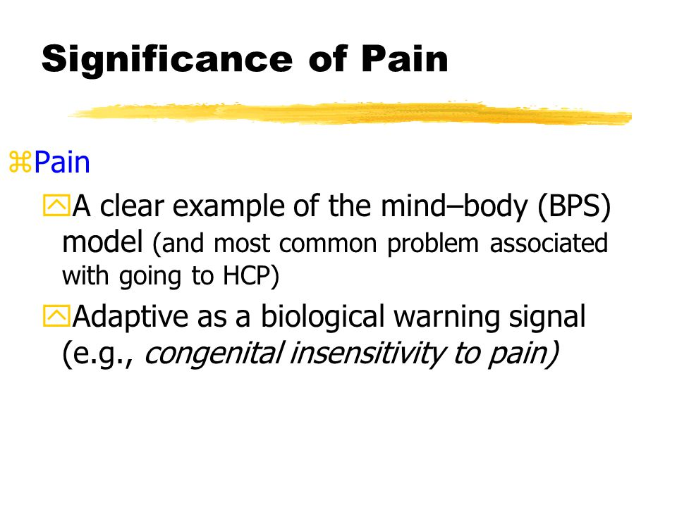 Significance of Pain zPain yA clear example of the mind–body (BPS) model (and most common problem associated with going to HCP) yAdaptive as a biological warning signal (e.g., congenital insensitivity to pain)