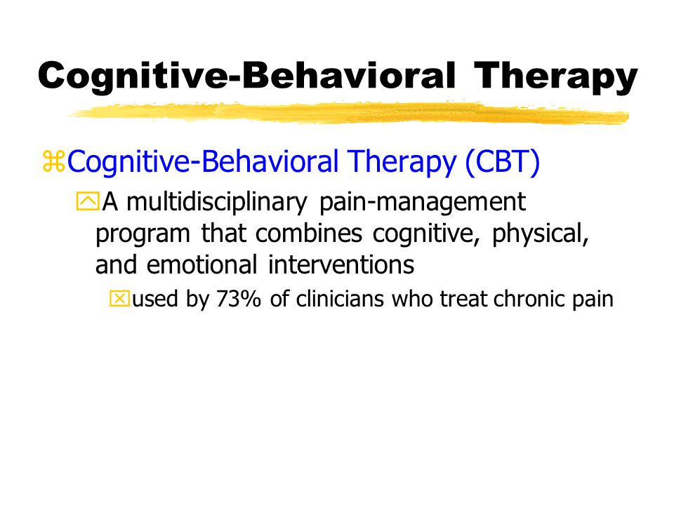 Cognitive-Behavioral Therapy zCognitive-Behavioral Therapy (CBT) yA multidisciplinary pain-management program that combines cognitive, physical, and emotional interventions xused by 73% of clinicians who treat chronic pain