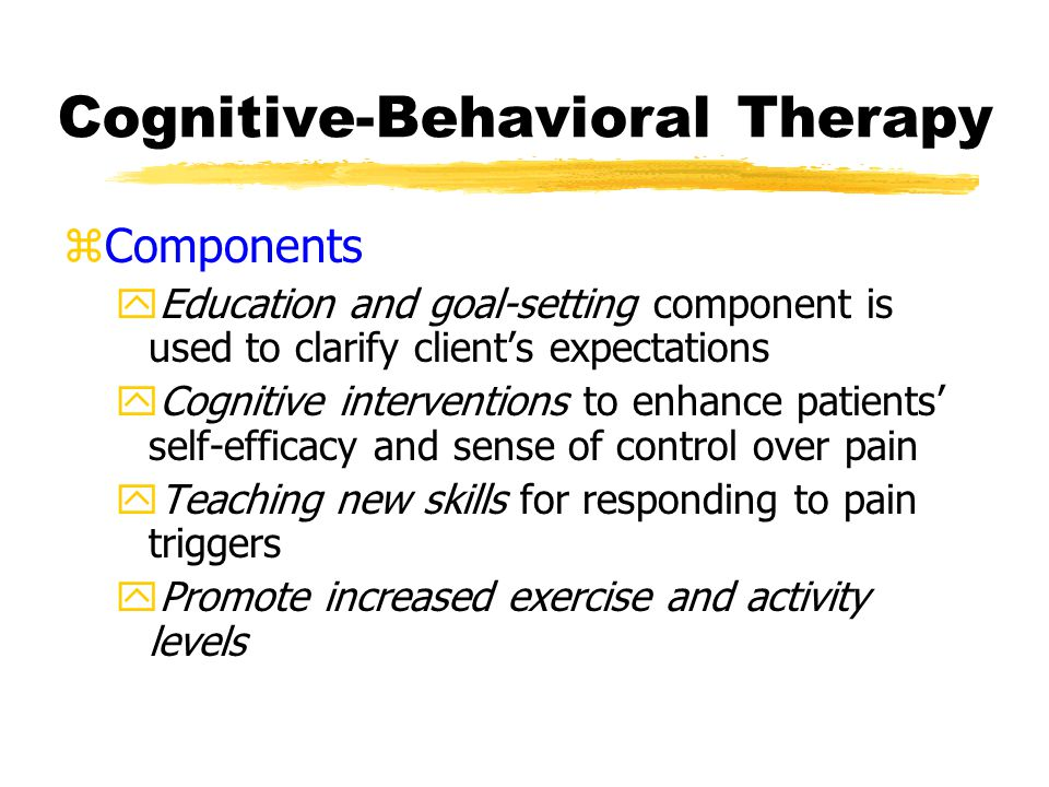 Cognitive-Behavioral Therapy zComponents yEducation and goal-setting component is used to clarify client's expectations yCognitive interventions to enhance patients' self-efficacy and sense of control over pain yTeaching new skills for responding to pain triggers yPromote increased exercise and activity levels