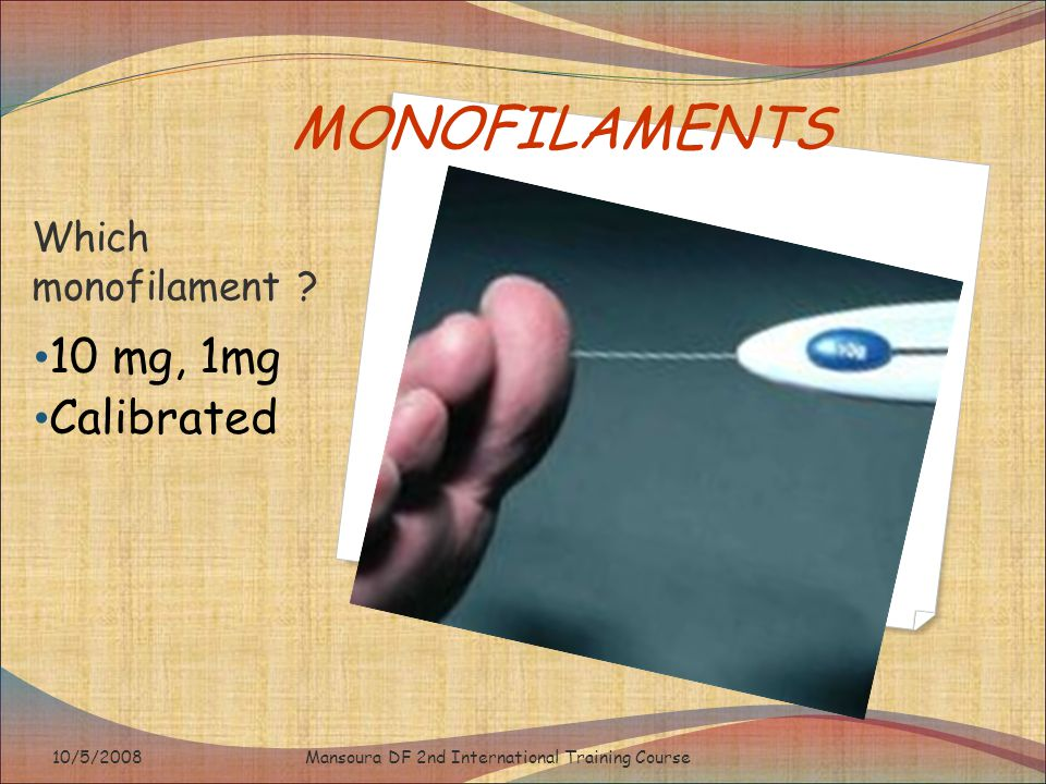 MONOFILAMENTS Which monofilament ? 10 mg, 1mg Calibrated Mansoura DF 2nd International Training Course10/5/2008