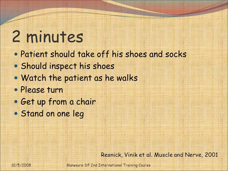 2 minutes Patient should take off his shoes and socks Should inspect his shoes Watch the patient as he walks Please turn Get up from a chair Stand on