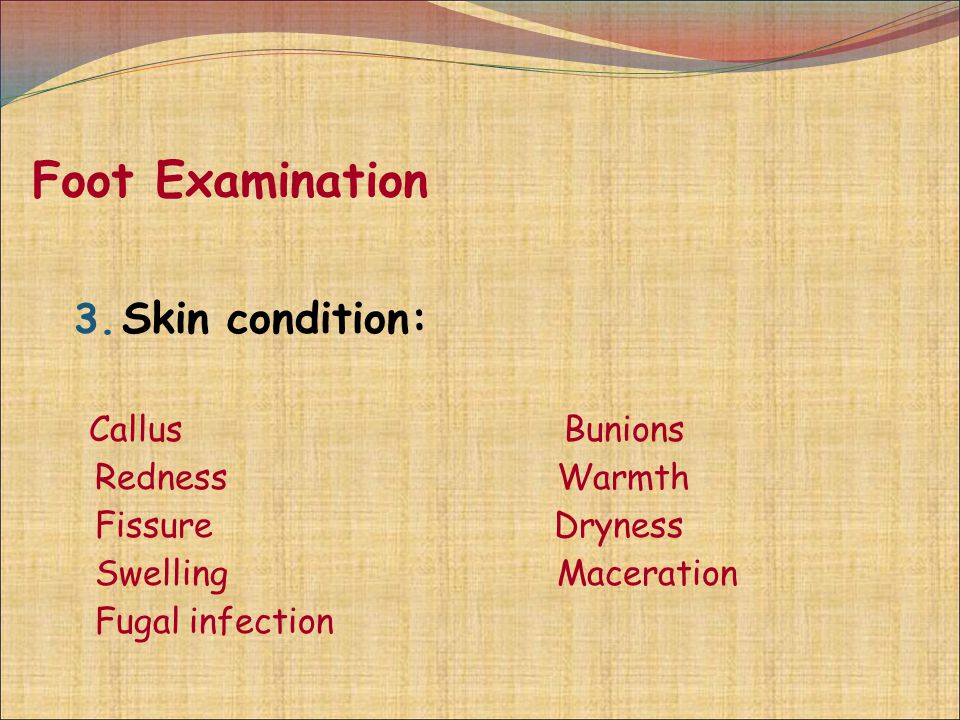 Foot Examination 3. Skin condition: Callus Bunions Redness Warmth Fissure Dryness Swelling Maceration Fugal infection