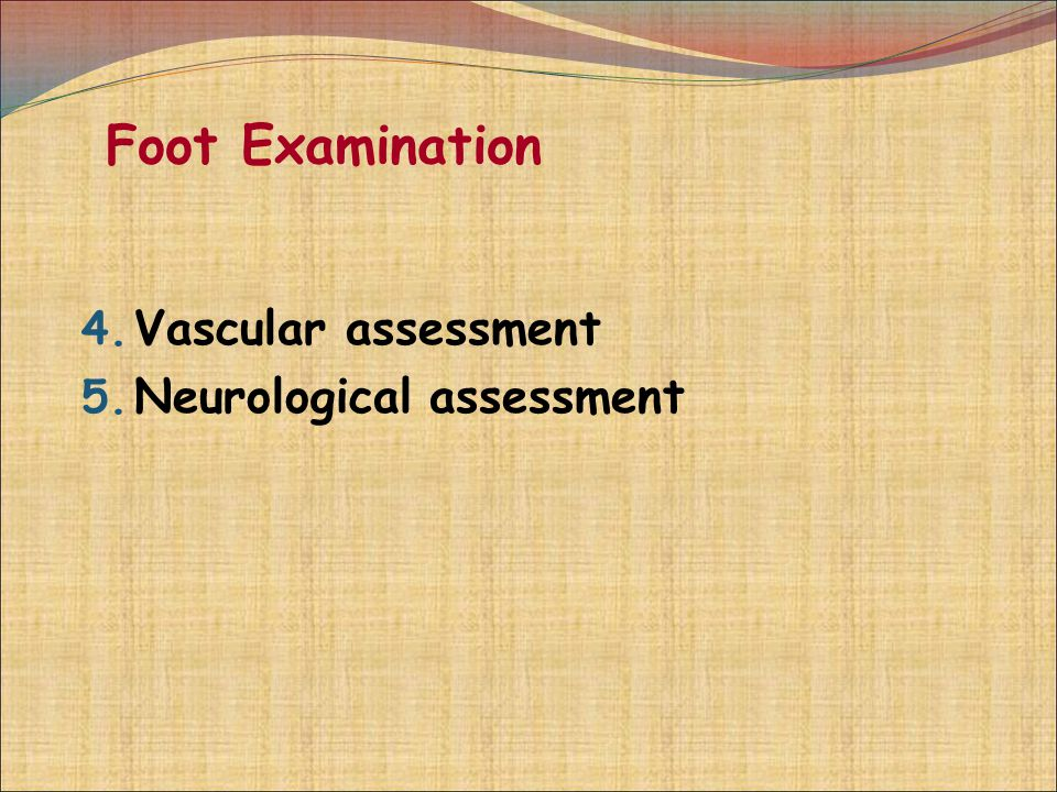 Foot Examination 4. Vascular assessment 5. Neurological assessment