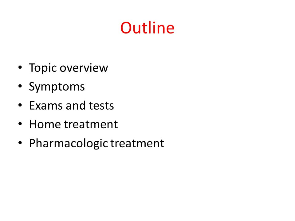 Outline Topic overview Symptoms Exams and tests Home treatment Pharmacologic treatment