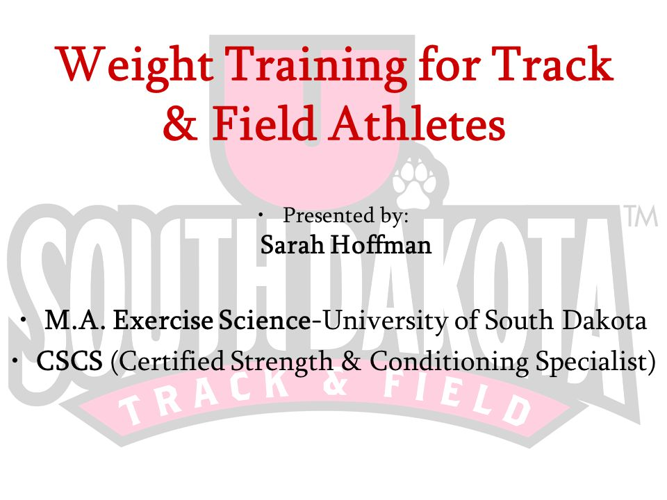Weight Training for Track & Field Athletes Presented by: Sarah Hoffman M.A.