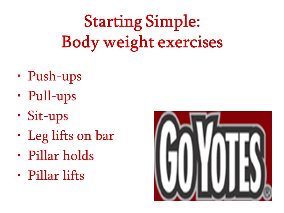 Starting Simple: Body weight exercises Push-ups Pull-ups Sit-ups Leg lifts on bar Pillar holds Pillar lifts