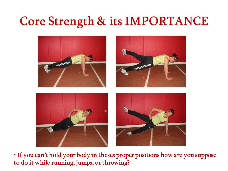 Core Strength & its IMPORTANCE If you can't hold your body in theses proper positions how are you suppose to do it while running, jumps, or throwing