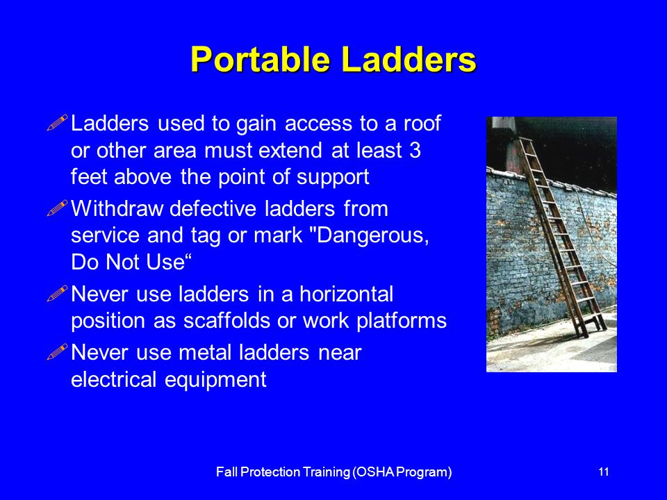 Fall Protection Training (OSHA Program) 11 Portable Ladders !Ladders used to gain access to a roof or other area must extend at least 3 feet above the point of support !Withdraw defective ladders from service and tag or mark Dangerous, Do Not Use !Never use ladders in a horizontal position as scaffolds or work platforms !Never use metal ladders near electrical equipment