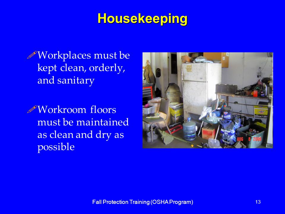 Fall Protection Training (OSHA Program) 13Housekeeping !Workplaces must be kept clean, orderly, and sanitary !Workroom floors must be maintained as clean and dry as possible