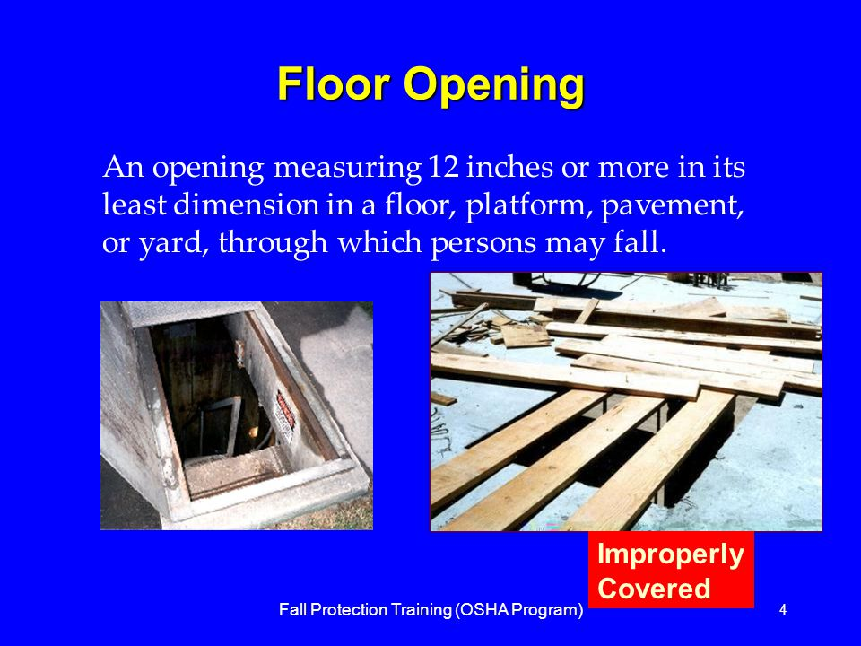 Fall Protection Training (OSHA Program) 4 Floor Opening An opening measuring 12 inches or more in its least dimension in a floor, platform, pavement, or yard, through which persons may fall.