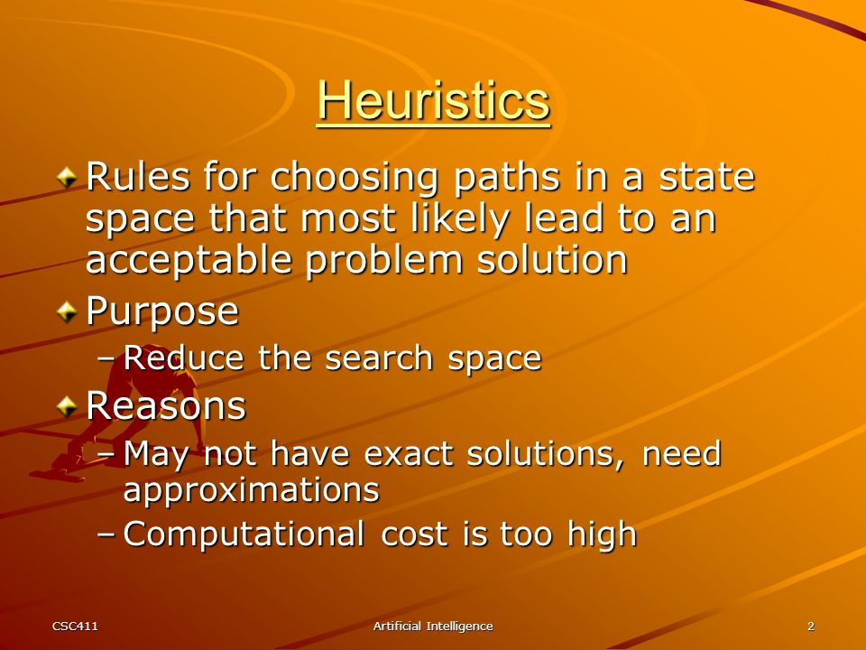 CSC411Artificial Intelligence2 Heuristics Rules for choosing paths in a state space that most likely lead to an acceptable problem solution Purpose –R