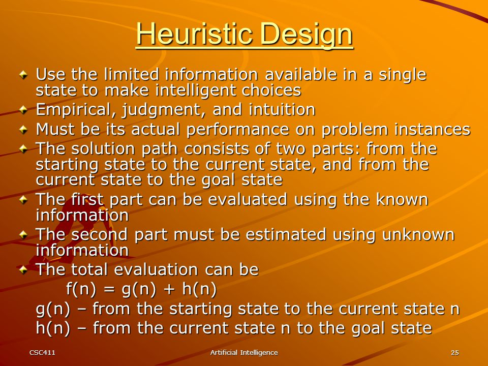 CSC411Artificial Intelligence25 Heuristic Design Use the limited information available in a single state to make intelligent choices Empirical, judgme