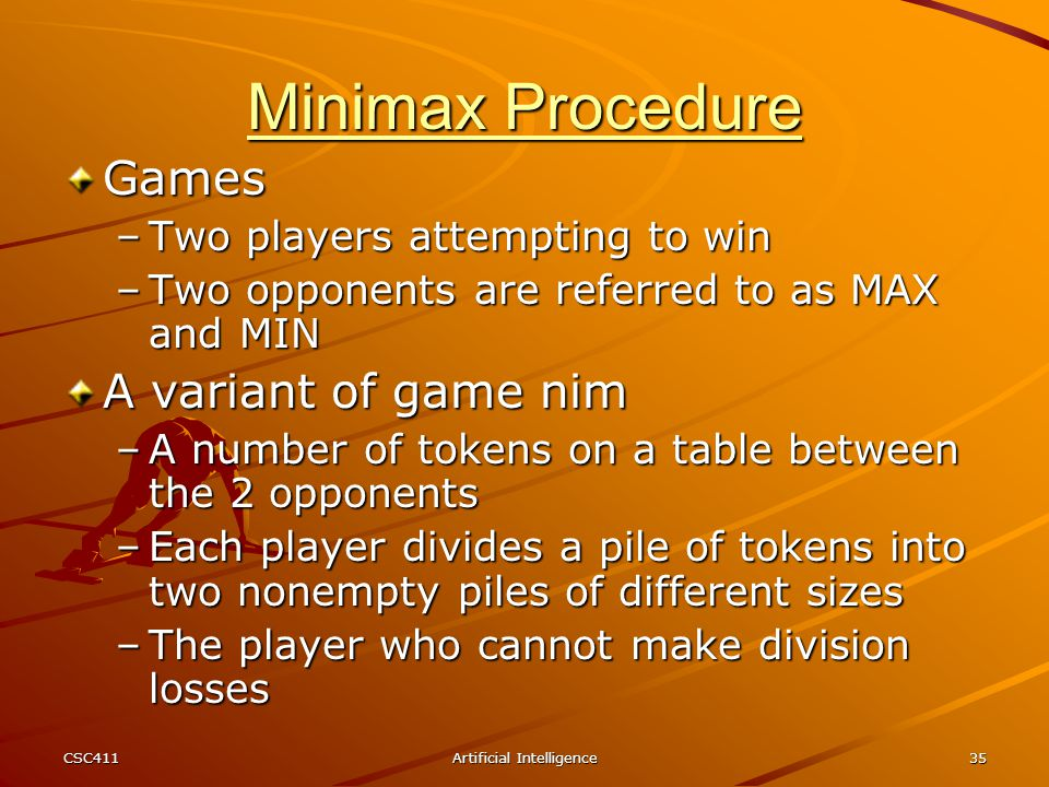 CSC411Artificial Intelligence35 Minimax Procedure Games –Two players attempting to win –Two opponents are referred to as MAX and MIN A variant of game