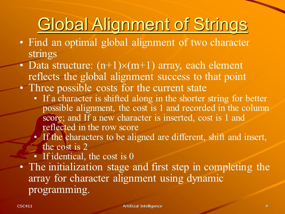 CSC411Artificial Intelligence9 Find an optimal global alignment of two character strings Data structure: (n+1)  (m+1) array, each element reflects th