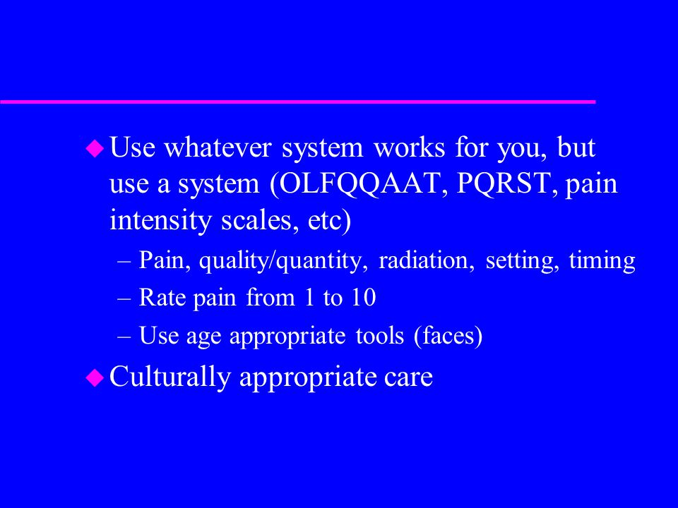 u Use whatever system works for you, but use a system (OLFQQAAT, PQRST, pain intensity scales, etc) –Pain, quality/quantity, radiation, setting, timin