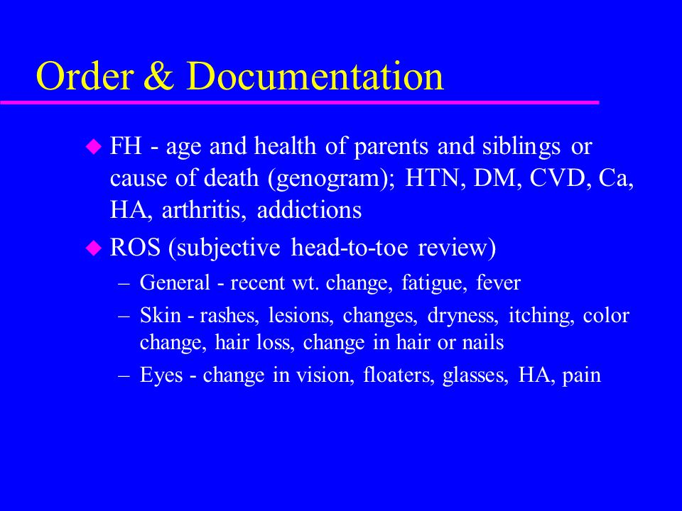 Order & Documentation u FH - age and health of parents and siblings or cause of death (genogram); HTN, DM, CVD, Ca, HA, arthritis, addictions u ROS (s