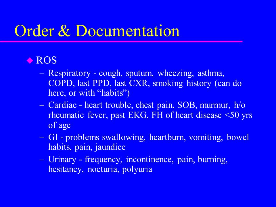 "Order & Documentation u ROS –Respiratory - cough, sputum, wheezing, asthma, COPD, last PPD, last CXR, smoking history (can do here, or with ""habits"")"