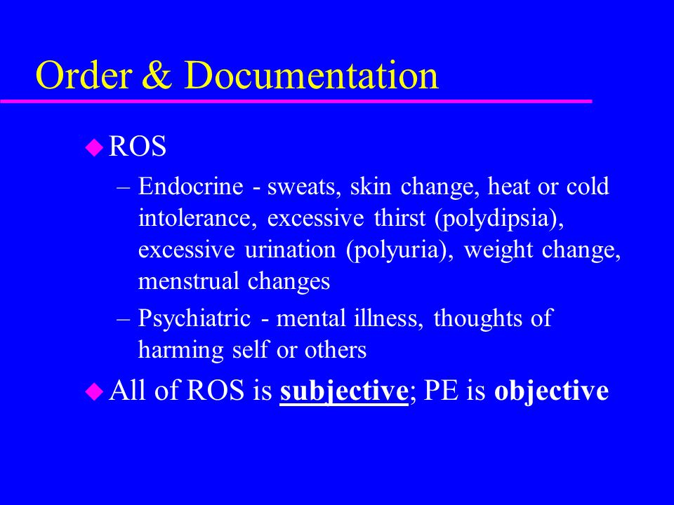 Order & Documentation u ROS –Endocrine - sweats, skin change, heat or cold intolerance, excessive thirst (polydipsia), excessive urination (polyuria), weight change, menstrual changes –Psychiatric - mental illness, thoughts of harming self or others u All of ROS is subjective; PE is objective