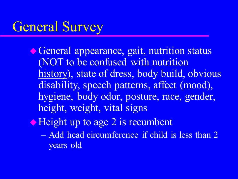 General Survey u General appearance, gait, nutrition status (NOT to be confused with nutrition history), state of dress, body build, obvious disabilit