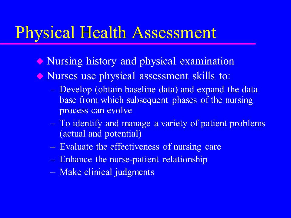 Physical Health Assessment u Nursing history and physical examination u Nurses use physical assessment skills to: –Develop (obtain baseline data) and expand the data base from which subsequent phases of the nursing process can evolve –To identify and manage a variety of patient problems (actual and potential) –Evaluate the effectiveness of nursing care –Enhance the nurse-patient relationship –Make clinical judgments