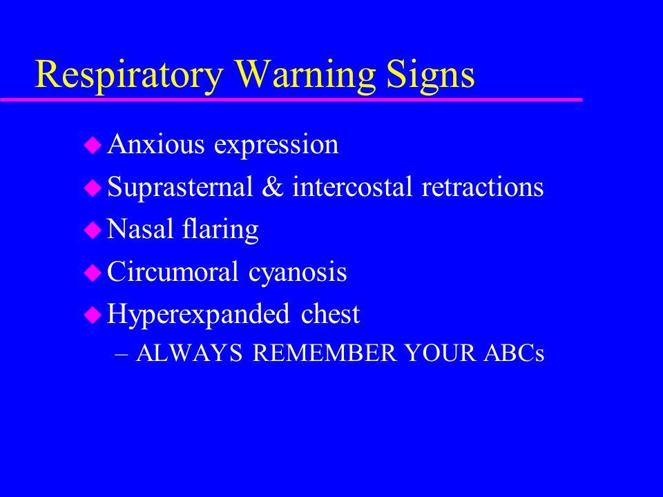 Respiratory Warning Signs u Anxious expression u Suprasternal & intercostal retractions u Nasal flaring u Circumoral cyanosis u Hyperexpanded chest –ALWAYS REMEMBER YOUR ABCs