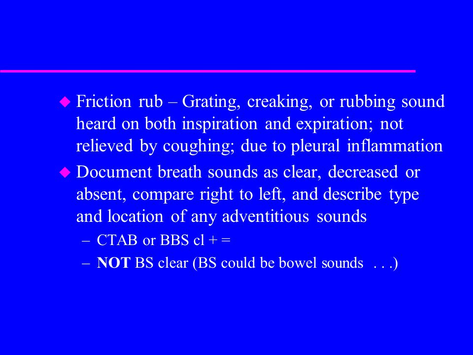 u Friction rub – Grating, creaking, or rubbing sound heard on both inspiration and expiration; not relieved by coughing; due to pleural inflammation u Document breath sounds as clear, decreased or absent, compare right to left, and describe type and location of any adventitious sounds –CTAB or BBS cl + = –NOT BS clear (BS could be bowel sounds...)