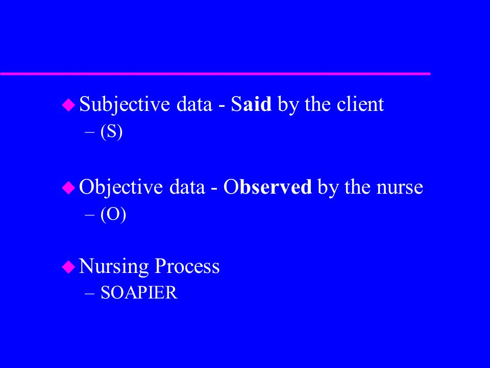 u Subjective data - Said by the client –(S) u Objective data - Observed by the nurse –(O) u Nursing Process –SOAPIER