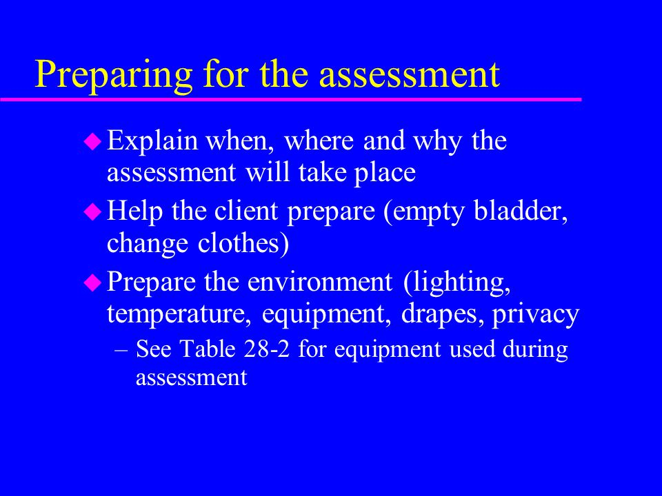 Preparing for the assessment u Explain when, where and why the assessment will take place u Help the client prepare (empty bladder, change clothes) u Prepare the environment (lighting, temperature, equipment, drapes, privacy –See Table 28-2 for equipment used during assessment