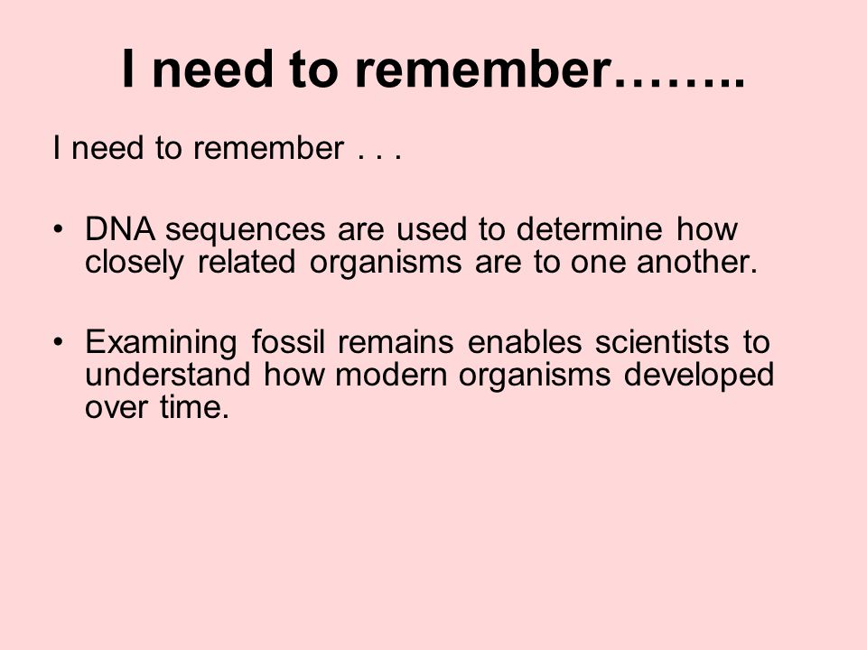 I need to remember…….. I need to remember... DNA sequences are used to determine how closely related organisms are to one another. Examining fossil re