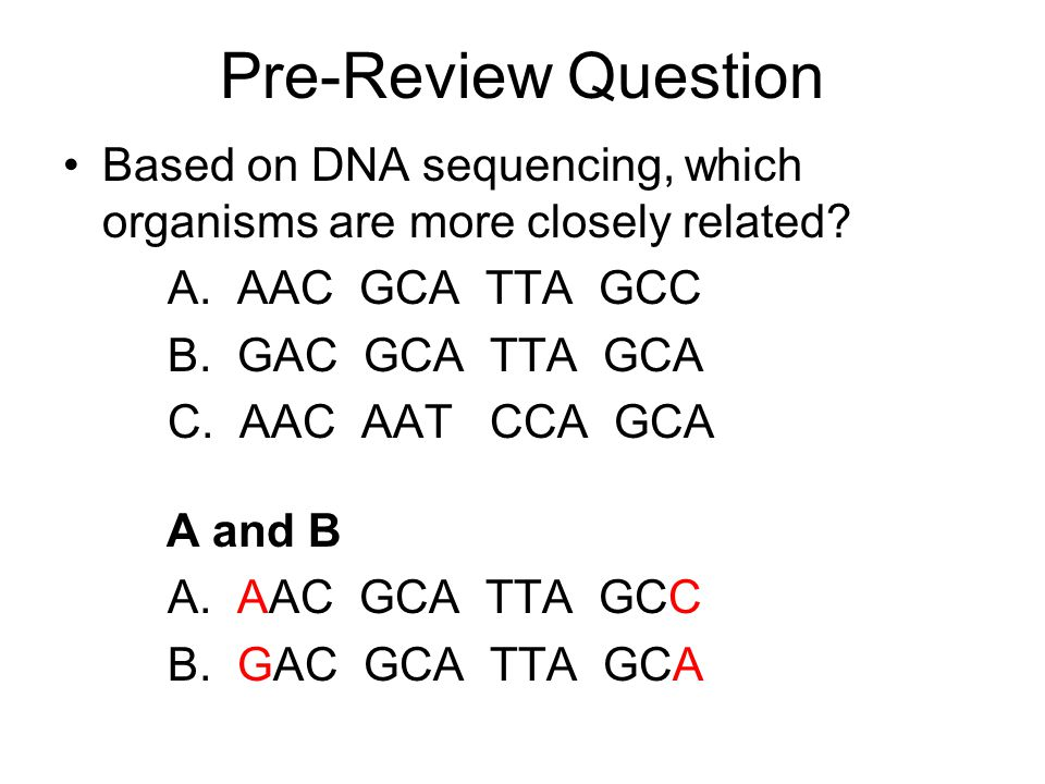 Based on DNA sequencing, which organisms are more closely related? A. AAC GCA TTA GCC B. GAC GCA TTA GCA C. AAC AAT CCA GCA A and B A. AAC GCA TTA GCC