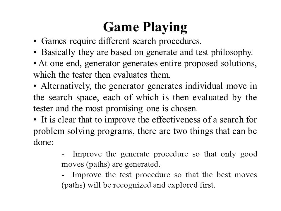 Game playing is most practical and direct application of the heuristic search problem solving paradigm.