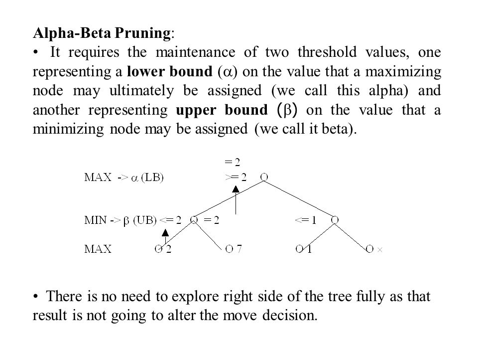 Alpha-Beta Pruning: It requires the maintenance of two threshold values, one representing a lower bound (  ) on the value that a maximizing node may ultimately be assigned (we call this alpha) and another representing upper bound (  ) on the value that a minimizing node may be assigned (we call it beta).