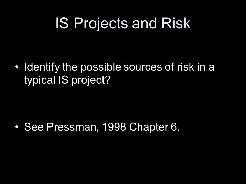 IS Projects and Risk Identify the possible sources of risk in a typical IS project? See Pressman, 1998 Chapter 6.