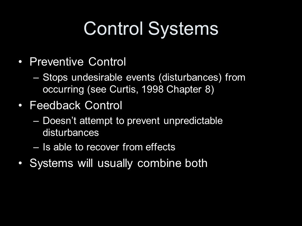 Control Systems Preventive Control –Stops undesirable events (disturbances) from occurring (see Curtis, 1998 Chapter 8) Feedback Control –Doesn't atte