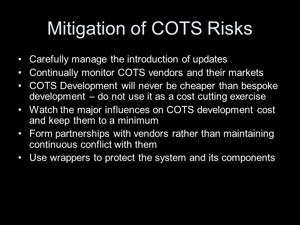 Mitigation of COTS Risks Carefully manage the introduction of updates Continually monitor COTS vendors and their markets COTS Development will never b
