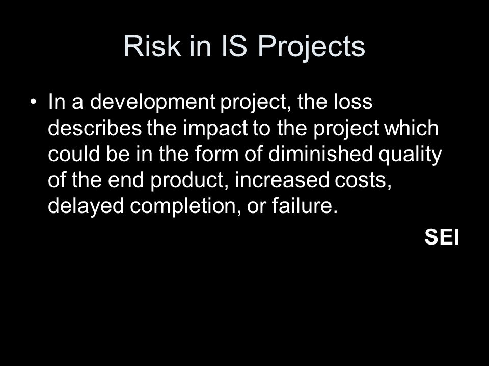 Risk in IS Projects In a development project, the loss describes the impact to the project which could be in the form of diminished quality of the end